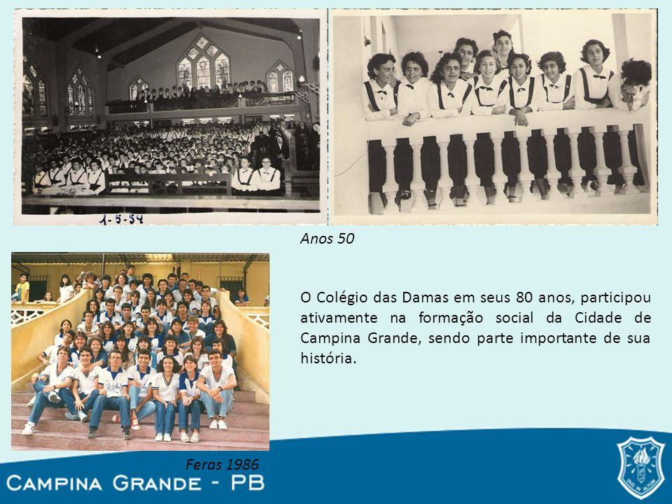 Anos 50 Feras 1986 O Colégio das Damas em seus 80 anos, participou ativamente na formação social da Cidade de Campina Grande, sendo parte importante d