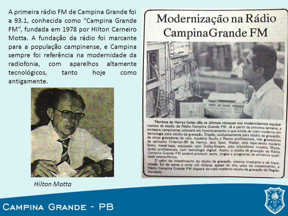 A primeira rádio FM de Campina Grande foi a 93.1, conhecida como Campina Grande FM, fundada em 1978 por Hilton Carneiro Motta. A fundação da rádio foi