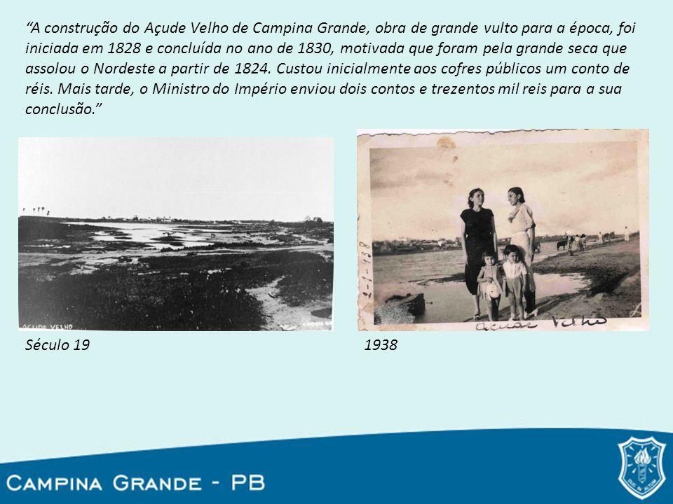 A construção do Açude Velho de Campina Grande, obra de grande vulto para a época, foi iniciada em 1828 e concluída no ano de 1830, motivada que foram