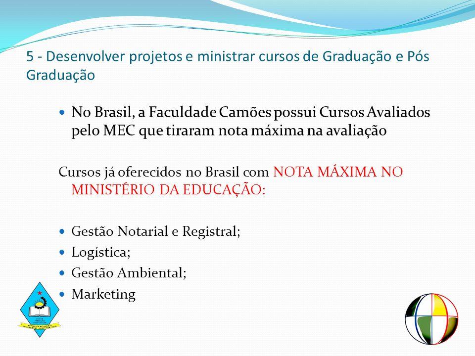 5 - Desenvolver projetos e ministrar cursos de Graduação e Pós Graduação No Brasil, a Faculdade Camões possui Cursos Avaliados pelo MEC que tiraram no