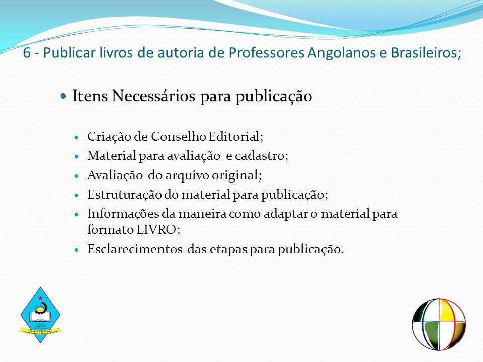 6 - Publicar livros de autoria de Professores Angolanos e Brasileiros; Itens Necessários para publicação Criação de Conselho Editorial; Material para