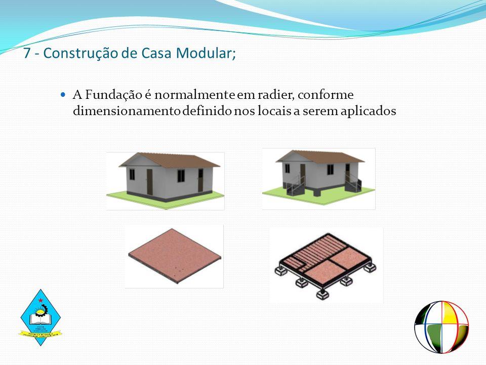 7 - Construção de Casa Modular; A Fundação é normalmente em radier, conforme dimensionamento definido nos locais a serem aplicados