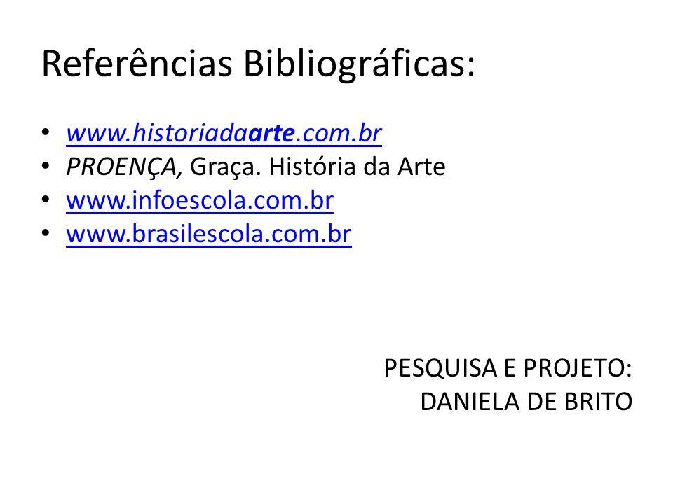 Referências Bibliográficas: www.historiadaarte.com.br www.historiadaarte.com.br PROENÇA, Graça. História da Arte www.infoescola.com.br www.brasilescol