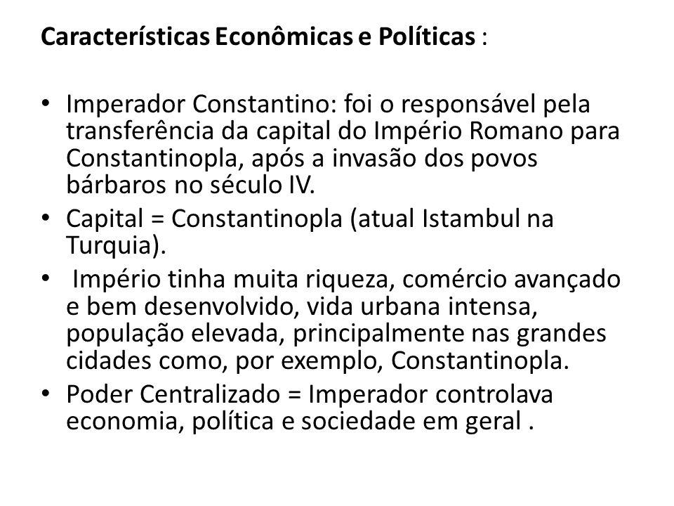 Características Econômicas e Políticas : Imperador Constantino: foi o responsável pela transferência da capital do Império Romano para Constantinopla,