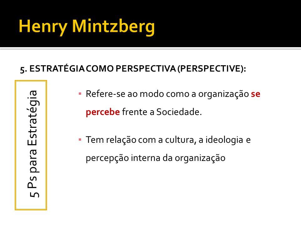 5. ESTRATÉGIA COMO PERSPECTIVA (PERSPECTIVE): Refere-se ao modo como a organização se percebe frente a Sociedade. Tem relação com a cultura, a ideolog