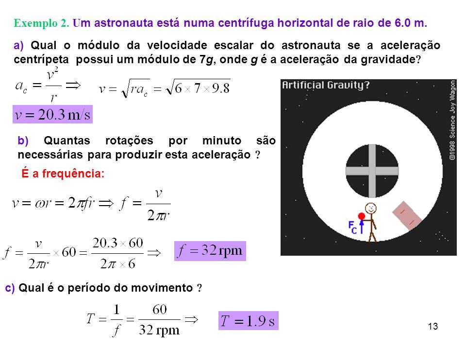 13 Exemplo 2. U m astronauta está numa centrífuga horizontal de raio de 6.0 m. a) Qual o módulo da velocidade escalar do astronauta se a aceleração ce