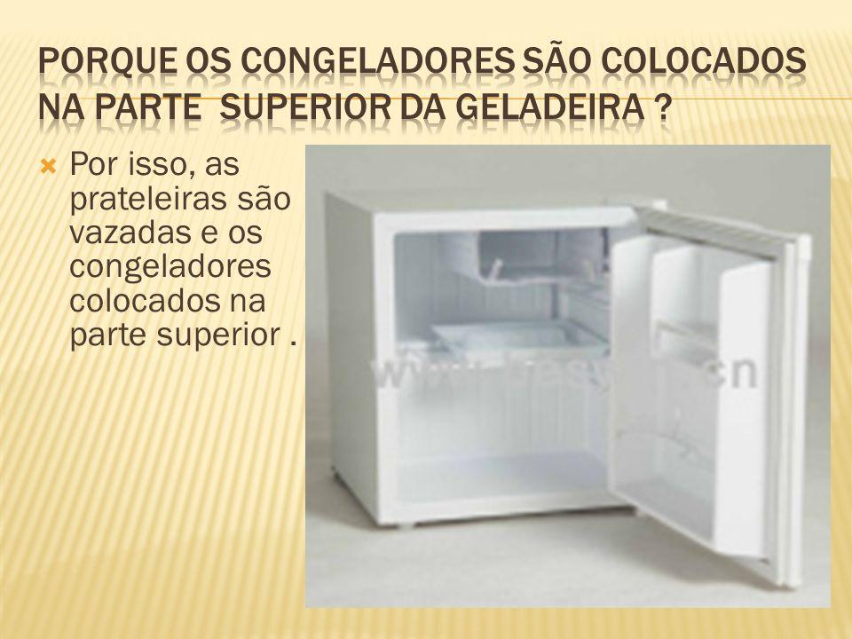 Por isso, as prateleiras são vazadas e os congeladores colocados na parte superior.