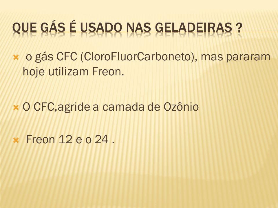 o gás CFC (CloroFluorCarboneto), mas pararam hoje utilizam Freon. O CFC,agride a camada de Ozônio Freon 12 e o 24.