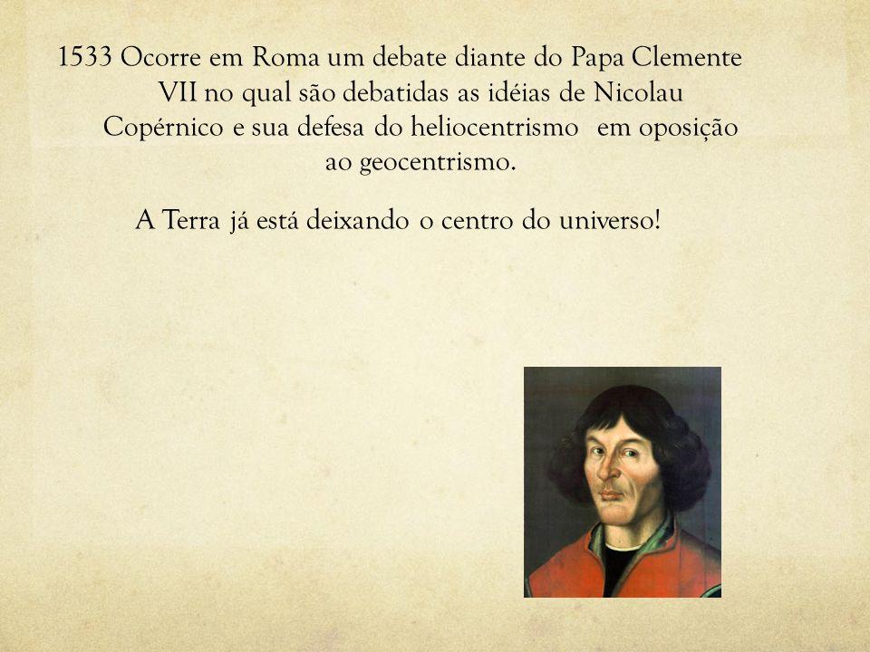 1533 Ocorre em Roma um debate diante do Papa Clemente VII no qual são debatidas as idéias de Nicolau Copérnico e sua defesa do heliocentrismo em oposi