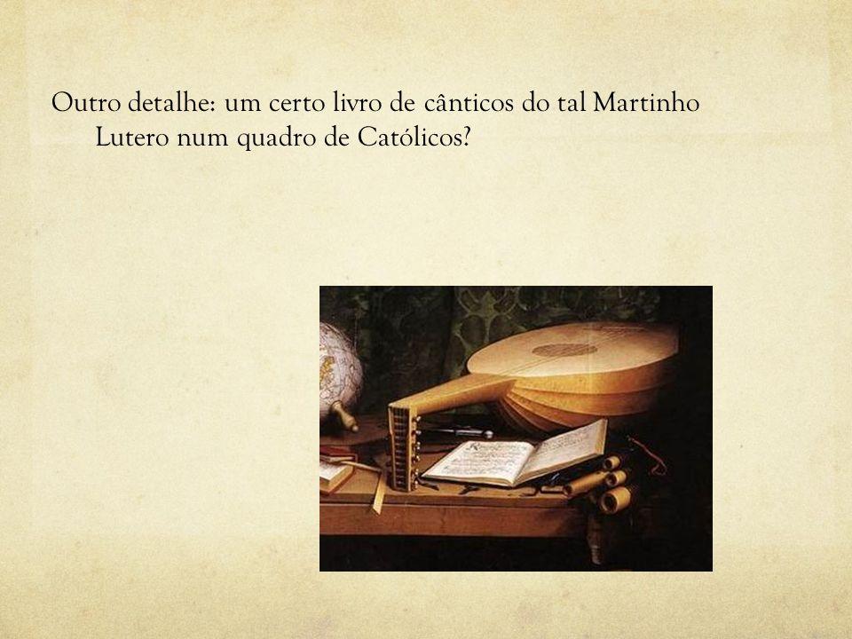 Outro detalhe: um certo livro de cânticos do tal Martinho Lutero num quadro de Católicos?