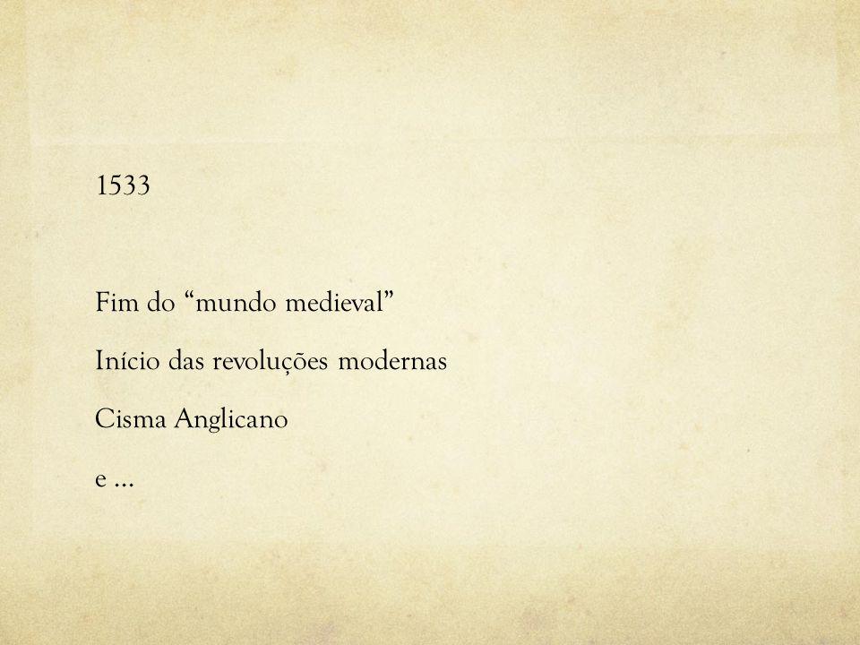 1533 Fim do mundo medieval Início das revoluções modernas Cisma Anglicano e...