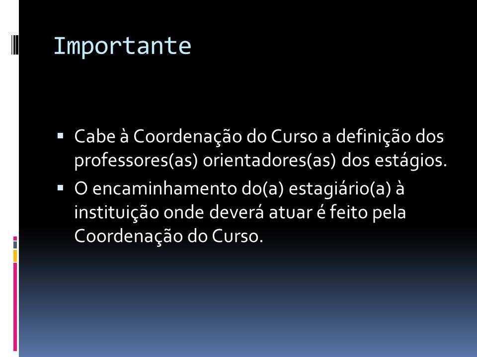 Importante Cabe à Coordenação do Curso a definição dos professores(as) orientadores(as) dos estágios. O encaminhamento do(a) estagiário(a) à instituiç