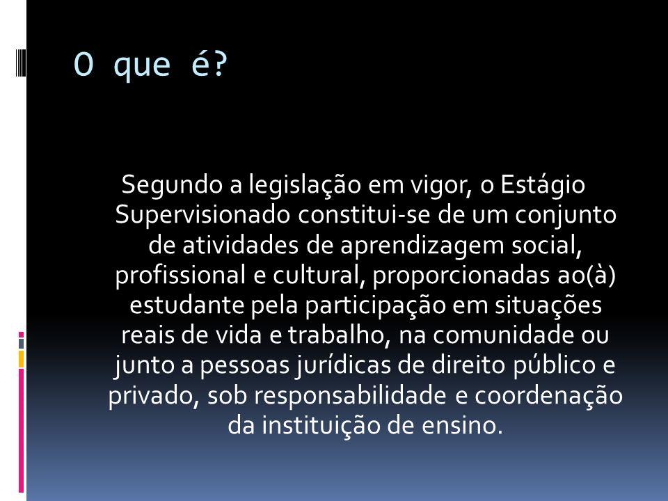 O que é? Segundo a legislação em vigor, o Estágio Supervisionado constitui-se de um conjunto de atividades de aprendizagem social, profissional e cult
