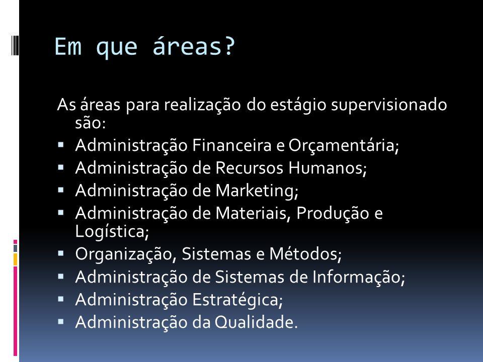 Em que áreas? As áreas para realização do estágio supervisionado são: Administração Financeira e Orçamentária; Administração de Recursos Humanos; Admi