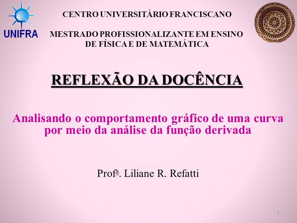 REFLEXÃO DA DOCÊNCIA Analisando o comportamento gráfico de uma curva por meio da análise da função derivada Prof a. Liliane R. Refatti CENTRO UNIVERSI
