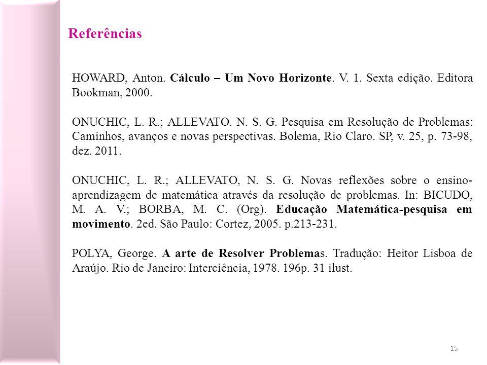 Referências HOWARD, Anton. Cálculo – Um Novo Horizonte. V. 1. Sexta edição. Editora Bookman, 2000. ONUCHIC, L. R.; ALLEVATO. N. S. G. Pesquisa em Reso