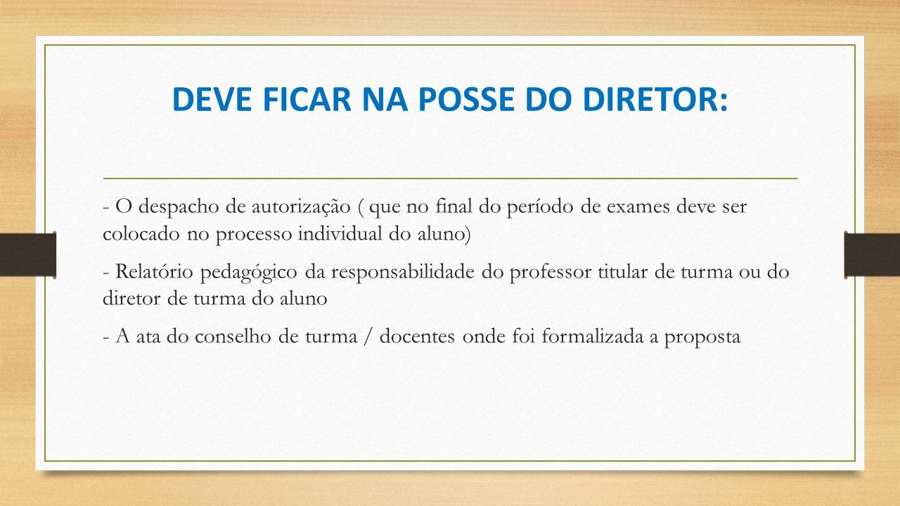 DEVE FICAR NA POSSE DO DIRETOR: - O despacho de autorização ( que no final do período de exames deve ser colocado no processo individual do aluno) - R