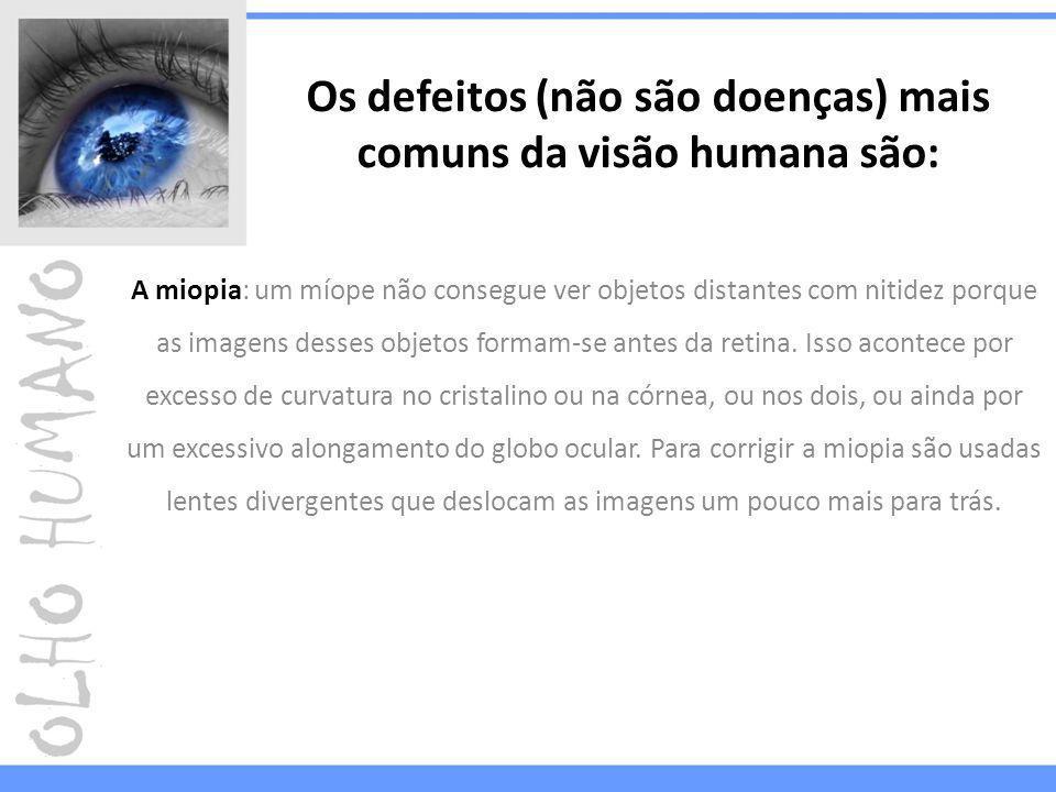 Os defeitos (não são doenças) mais comuns da visão humana são: A miopia: um míope não consegue ver objetos distantes com nitidez porque as imagens desses objetos formam-se antes da retina.