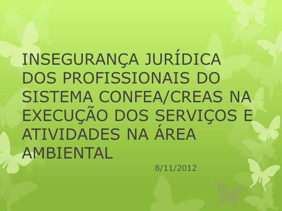 INSEGURANÇA JURÍDICA DOS PROFISSIONAIS DO SISTEMA CONFEA/CREAS NA EXECUÇÃO DOS SERVIÇOS E ATIVIDADES NA ÁREA AMBIENTAL 8/11/2012