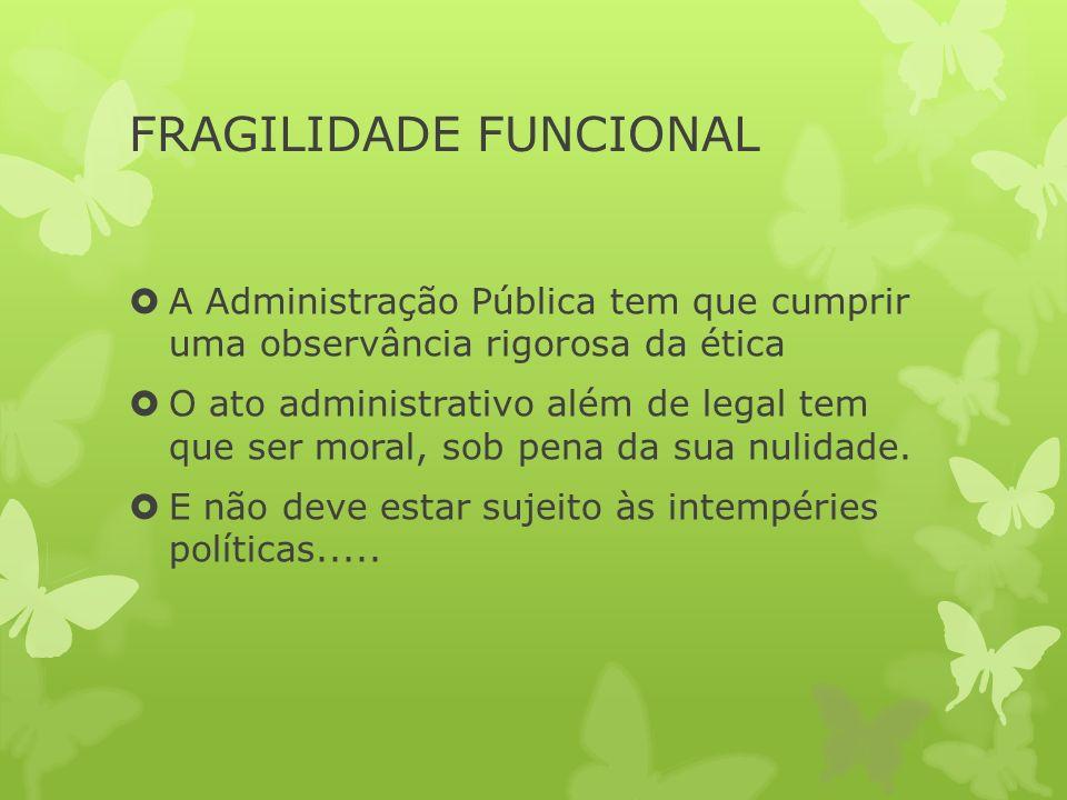 FRAGILIDADE FUNCIONAL A Administração Pública tem que cumprir uma observância rigorosa da ética O ato administrativo além de legal tem que ser moral, sob pena da sua nulidade.