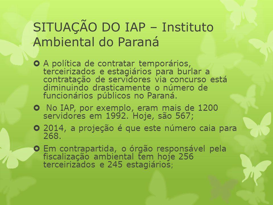 SITUAÇÃO DO IAP – Instituto Ambiental do Paraná A política de contratar temporários, terceirizados e estagiários para burlar a contratação de servidores via concurso está diminuindo drasticamente o número de funcionários públicos no Paraná.