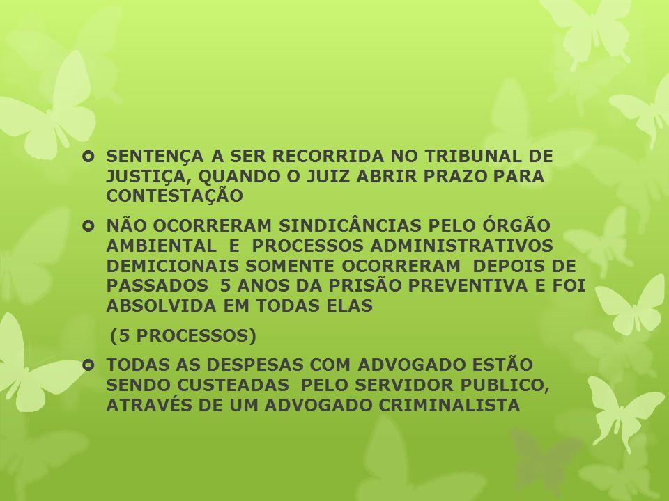 SENTENÇA A SER RECORRIDA NO TRIBUNAL DE JUSTIÇA, QUANDO O JUIZ ABRIR PRAZO PARA CONTESTAÇÃO NÃO OCORRERAM SINDICÂNCIAS PELO ÓRGÃO AMBIENTAL E PROCESSOS ADMINISTRATIVOS DEMICIONAIS SOMENTE OCORRERAM DEPOIS DE PASSADOS 5 ANOS DA PRISÃO PREVENTIVA E FOI ABSOLVIDA EM TODAS ELAS (5 PROCESSOS) TODAS AS DESPESAS COM ADVOGADO ESTÃO SENDO CUSTEADAS PELO SERVIDOR PUBLICO, ATRAVÉS DE UM ADVOGADO CRIMINALISTA
