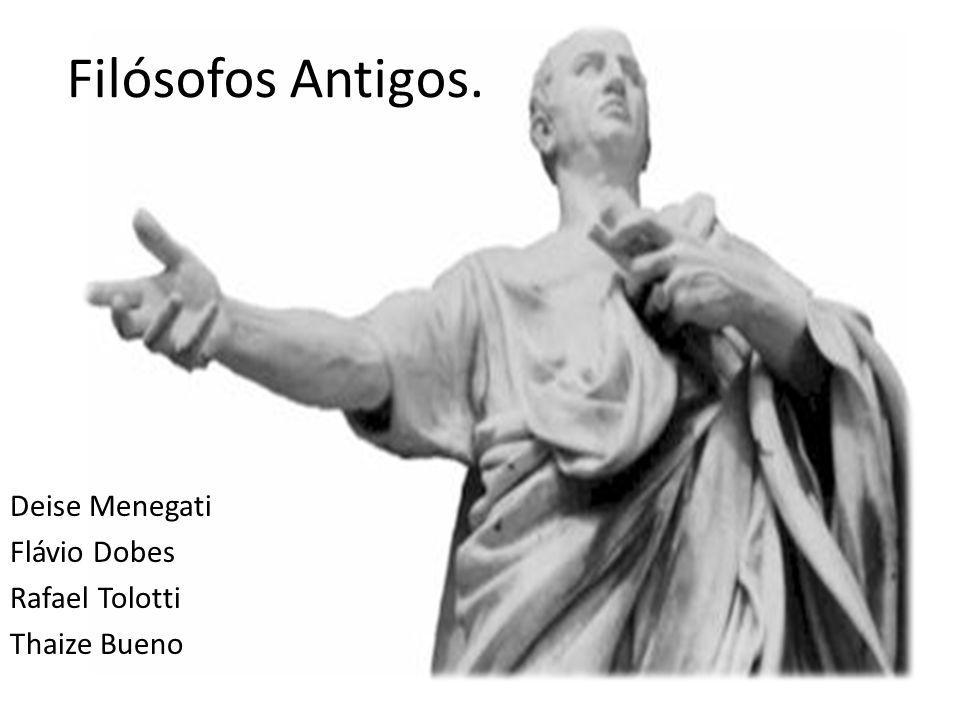 Filósofos Antigos. Deise Menegati Flávio Dobes Rafael Tolotti Thaize Bueno