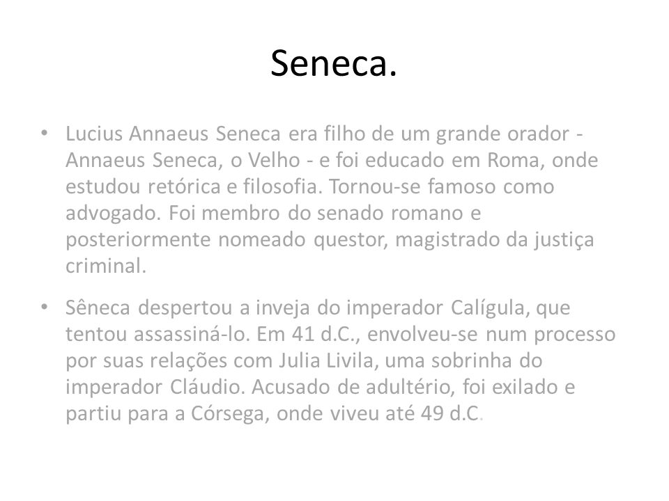 Lucius Annaeus Seneca era filho de um grande orador - Annaeus Seneca, o Velho - e foi educado em Roma, onde estudou retórica e filosofia. Tornou-se fa