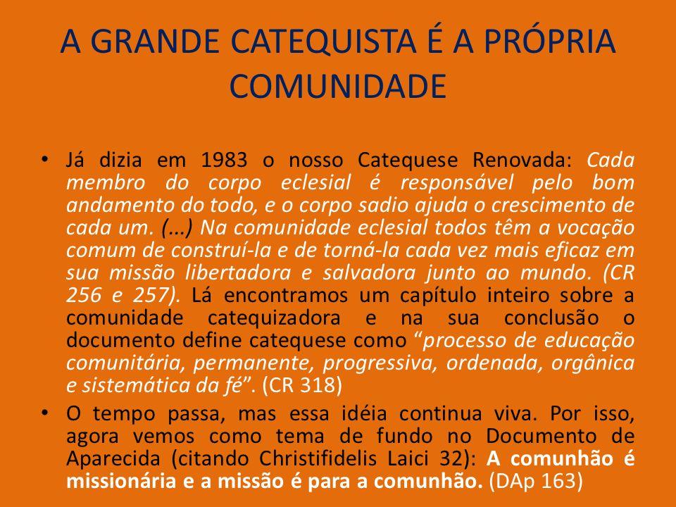 A GRANDE CATEQUISTA É A PRÓPRIA COMUNIDADE Já dizia em 1983 o nosso Catequese Renovada: Cada membro do corpo eclesial é responsável pelo bom andamento