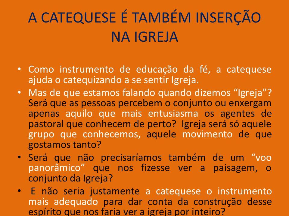 A CATEQUESE É TAMBÉM INSERÇÃO NA IGREJA Como instrumento de educação da fé, a catequese ajuda o catequizando a se sentir Igreja. Mas de que estamos fa