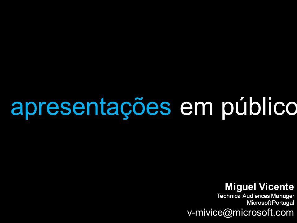 apresentações em público Miguel Vicente Technical Audiences Manager Microsoft Portugal v-mivice@microsoft.com