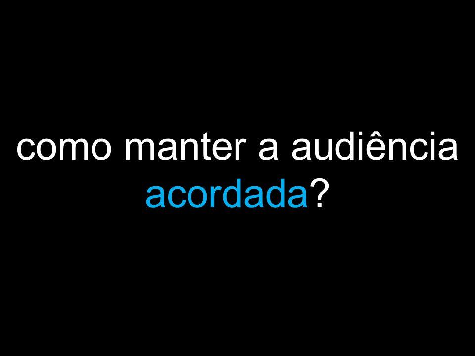 como manter a audiência acordada?