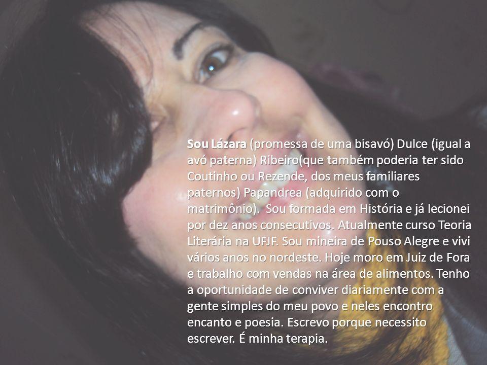 Sou Lázara (promessa de uma bisavó) Dulce (igual a avó paterna) Ribeiro(que também poderia ter sido Coutinho ou Rezende, dos meus familiares paternos)