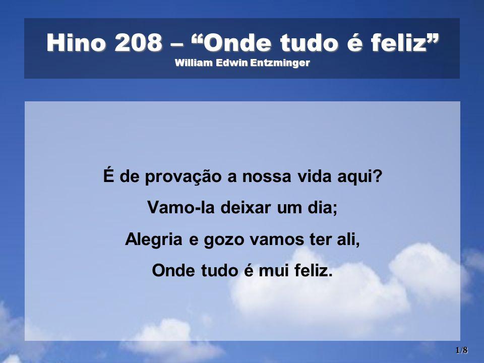 Hino 208 – Onde tudo é feliz William Edwin Entzminger É de provação a nossa vida aqui? Vamo-la deixar um dia; Alegria e gozo vamos ter ali, Onde tudo