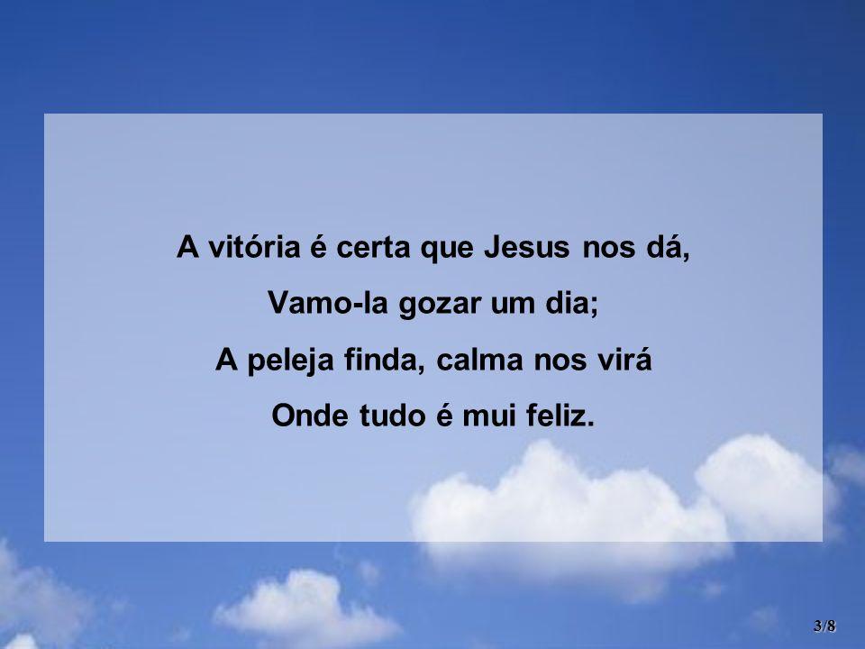 A vitória é certa que Jesus nos dá, Vamo-la gozar um dia; A peleja finda, calma nos virá Onde tudo é mui feliz. 3/8