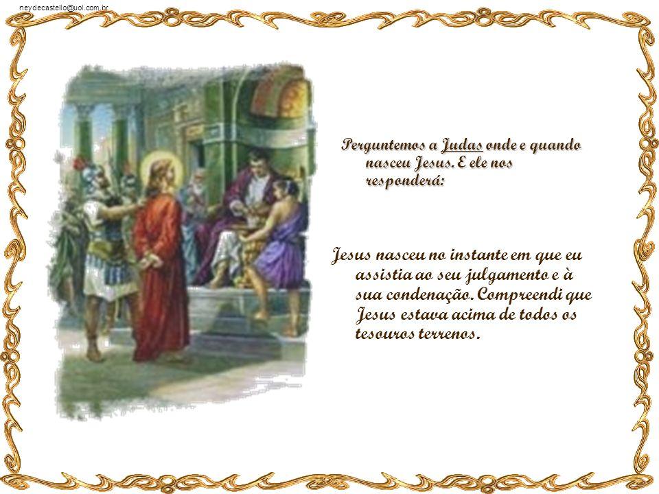 neydecastello@uol.com.br Perguntemos a Lázaro onde e quando nasceu Jesus. E ele nos responderá: - Jesus nasceu em Betânia, na tarde em que visitou meu