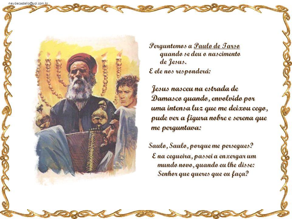 neydecastello@uol.com.br Perguntemos a Pedro quando se deu o nascimento de Jesus. E ele nos responderá: Jesus nasceu no pátio do palácio de Caifás, na