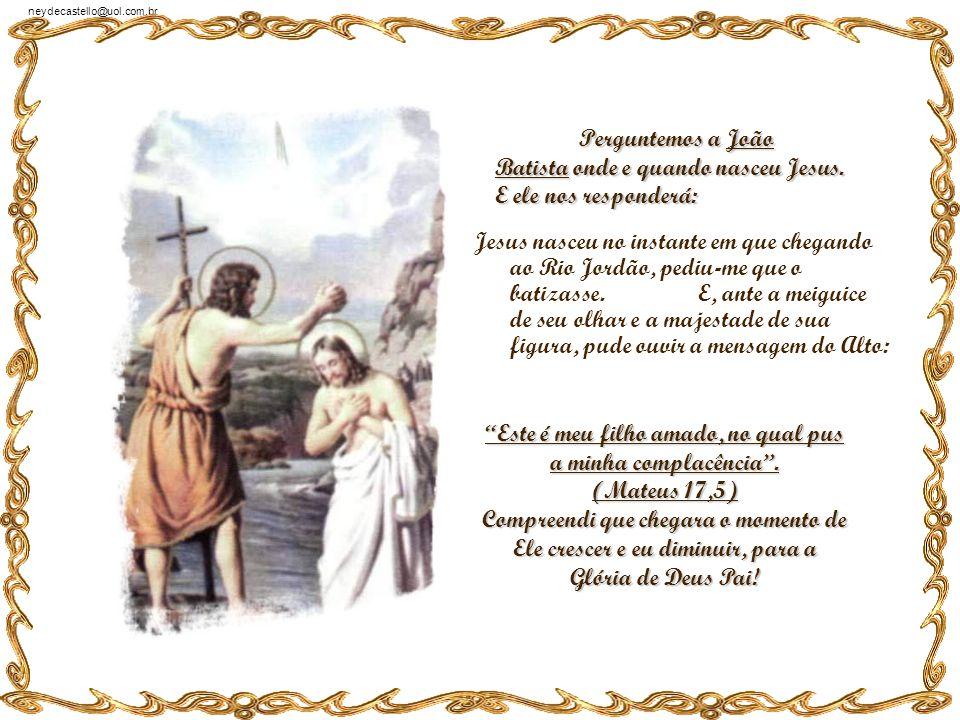 neydecastello@uol.com.br Perguntemos a Tomé onde e quando nasceu Jesus. E ele nos responderá: Jesus nasceu naquele dia inesquecível em que Ele me pedi