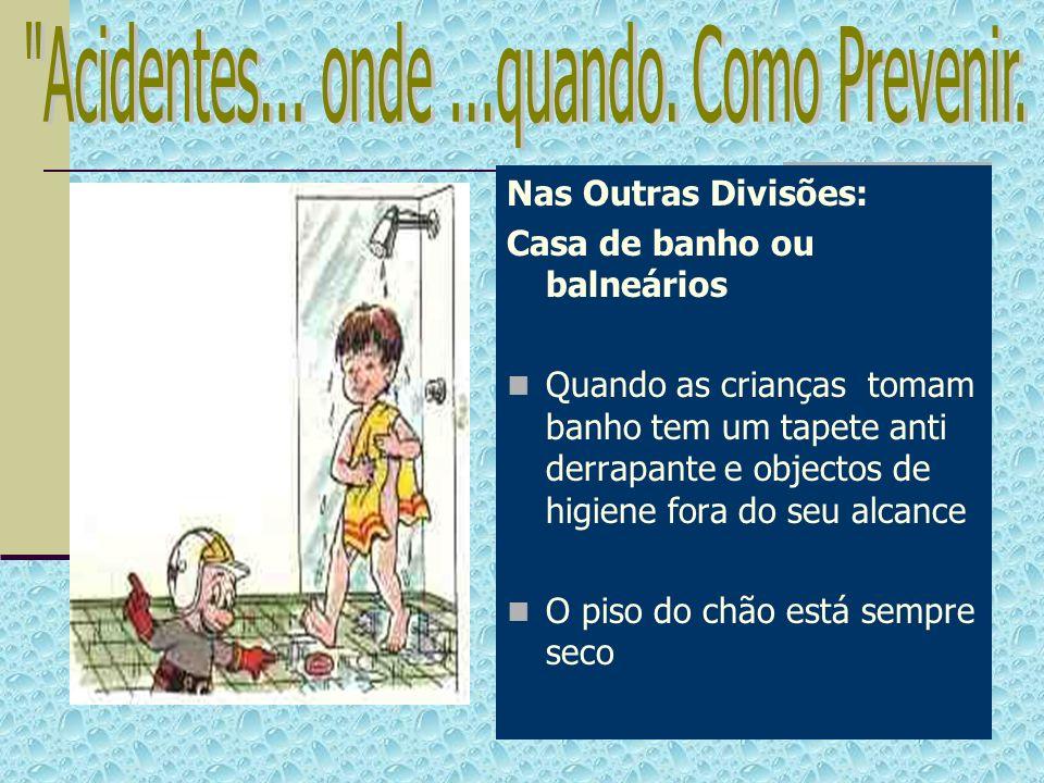 Nas Outras Divisões: Casa de banho ou balneários Quando as crianças tomam banho tem um tapete anti derrapante e objectos de higiene fora do seu alcanc