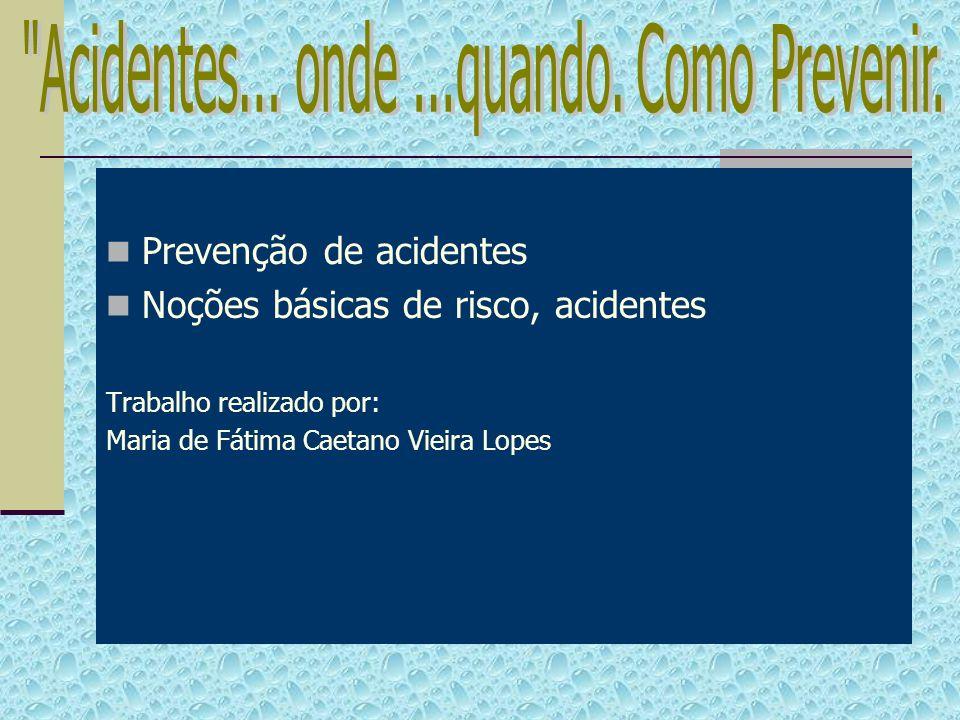 Prevenção de acidentes Noções básicas de risco, acidentes Trabalho realizado por: Maria de Fátima Caetano Vieira Lopes