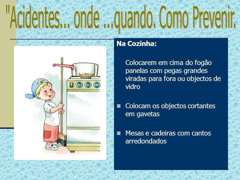 Na Cozinha: Colocarem em cima do fogão panelas com pegas grandes viradas para fora ou objectos de vidro Colocam os objectos cortantes em gavetas Mesas