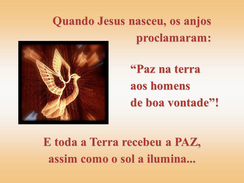 Quando Jesus nasceu, os anjos proclamaram: E toda a Terra recebeu a PAZ, assim como o sol a ilumina...