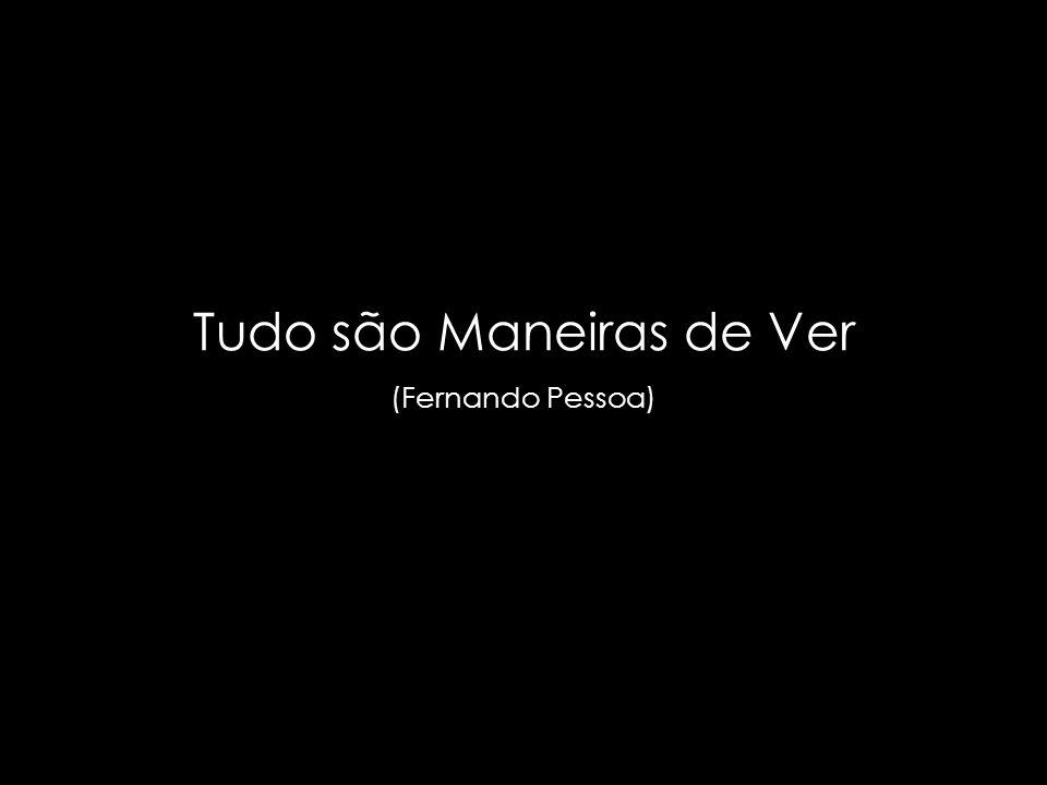 suefirmeza@yahoo.com.br Tudo são Maneiras de Ver (Fernando Pessoa)