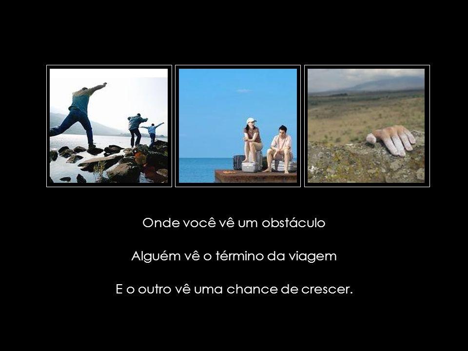 suefirmeza@yahoo.com.br Onde você vê um obstáculo Alguém vê o término da viagem E o outro vê uma chance de crescer.