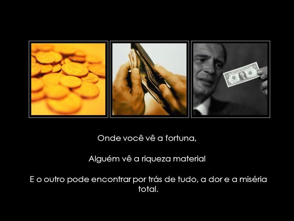 suefirmeza@yahoo.com.br Onde você vê a fortuna, Alguém vê a riqueza material E o outro pode encontrar por trás de tudo, a dor e a miséria total.