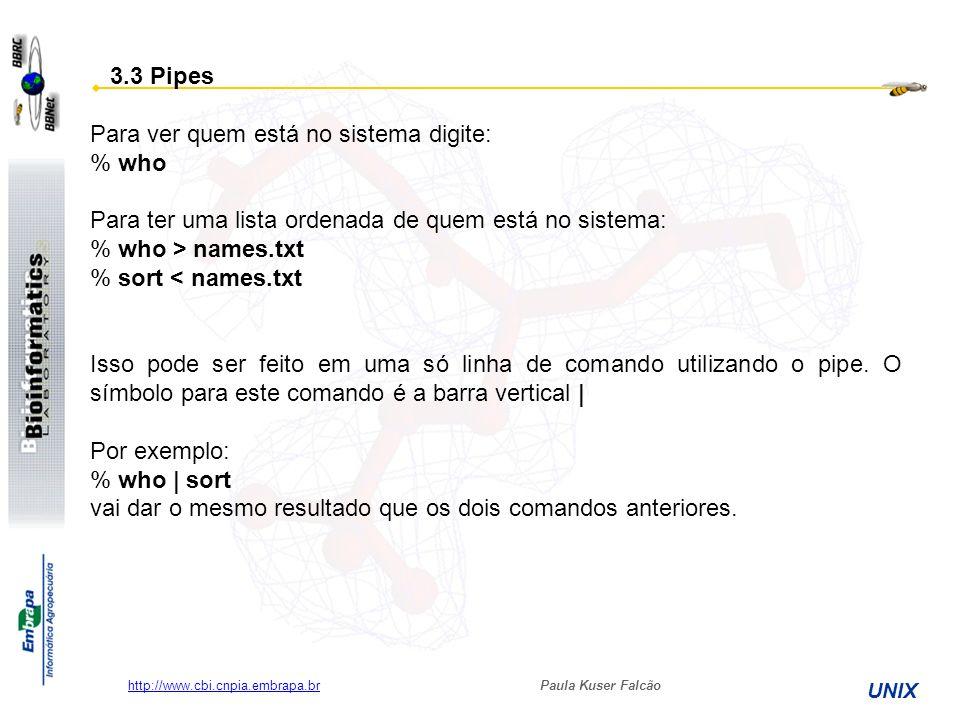 Paula Kuser Falcão UNIX http://www.cbi.cnpia.embrapa.br 3.3 Pipes Para ver quem está no sistema digite: % who Para ter uma lista ordenada de quem está