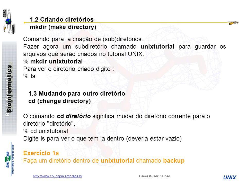 Paula Kuser Falcão UNIX http://www.cbi.cnpia.embrapa.br Ainda no diretório unixtutorial digite: % ls -a Você vai ver que no diretório unixtutorial têm dois diretórios chamados (.) e (..) Em UNIX, (.) significa o diretório corrente.