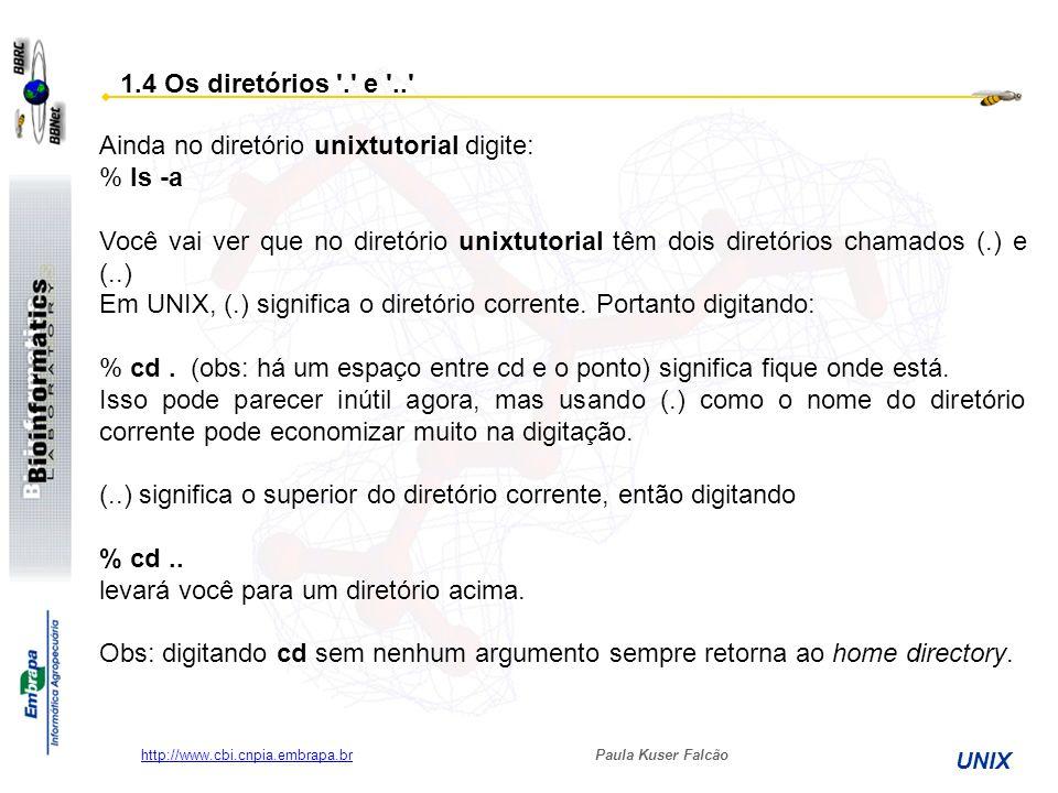 Paula Kuser Falcão UNIX http://www.cbi.cnpia.embrapa.br Ainda no diretório unixtutorial digite: % ls -a Você vai ver que no diretório unixtutorial têm