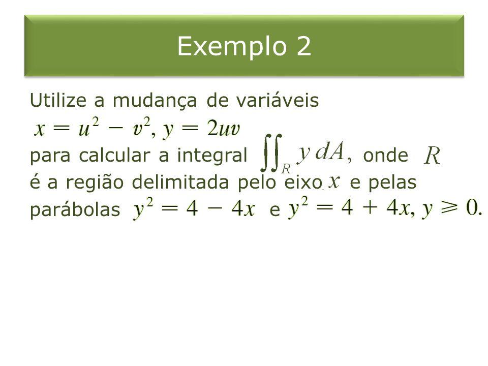 Exemplo 2 Utilize a mudança de variáveis para calcular a integral onde é a região delimitada pelo eixo e pelas parábolas e