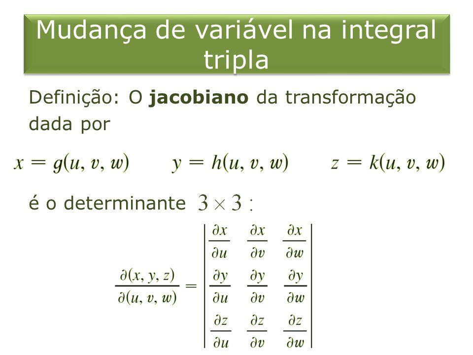 Mudança de variável na integral tripla Definição: O jacobiano da transformação dada por é o determinante